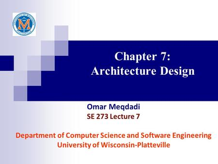 Chapter 7: Architecture Design Omar Meqdadi SE 273 Lecture 7 Department of Computer Science and Software Engineering University of Wisconsin-Platteville.