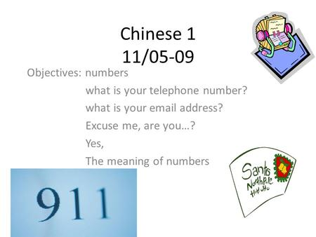 Chinese 1 11/05-09 Objectives: numbers what is your telephone number? what is your email address? Excuse me, are you…? Yes, The meaning of numbers.