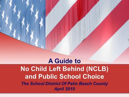 A Guide to No Child Left Behind (NCLB) and Public School Choice The School District Of Palm Beach County April 2010.