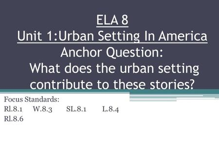 ELA 8 Unit 1:Urban Setting In America Anchor Question: What does the urban setting contribute to these stories? Focus Standards: Rl.8.1 W.8.3 SL.8.1 L.8.4.