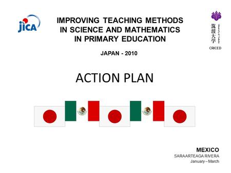 ACTION PLAN JAPAN - 2010 IMPROVING TEACHING METHODS IN SCIENCE AND MATHEMATICS IN PRIMARY EDUCATION MEXICO SARA ARTEAGA RIVERA January – March CRICED University.