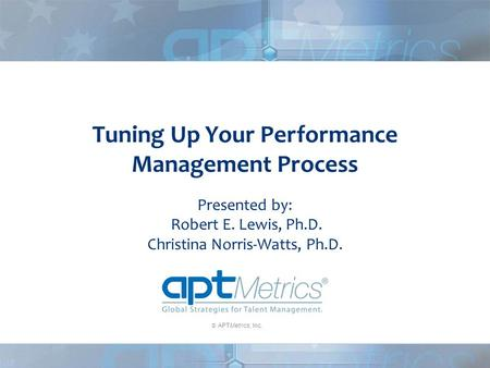  APTMetrics, Inc. Tuning Up Your Performance Management Process Presented by: Robert E. Lewis, Ph.D. Christina Norris-Watts, Ph.D.