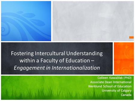Colleen Kawalilak (PhD) Associate Dean International Werklund School of Education University of Calgary Canada Fostering Intercultural Understanding within.