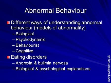 Abnormal Behaviour Different ways of understanding abnormal behaviour (models of abnormality) –Biological –Psychodynamic –Behaviourist –Cognitive Eating.