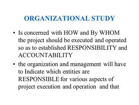 ORGANIZATIONAL STUDY Is concerned with HOW and By WHOM the project should be executed and operated so as to established RESPONSIBILITY and ACCOUNTABILITY.