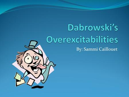 By: Sammi Caillouet. Are you over-excitable??? Dabrowski's Concept: A Polish psychologist by the name of Kazimierz Dąbrowski came up with a concept to.