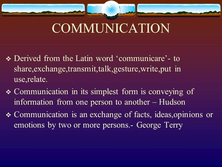 COMMUNICATION Derived from the Latin word 'communicare'- to share,exchange,transmit,talk,gesture,write,put in use,relate. Communication in its simplest.