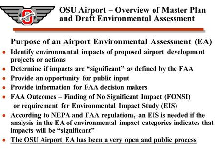 OSU Airport – Overview of Master Plan and Draft Environmental Assessment Purpose of an Airport Environmental Assessment (EA) Identify environmental impacts.
