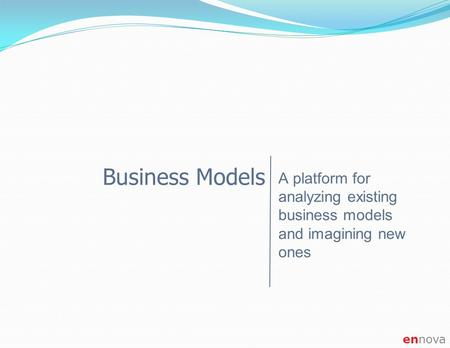 Ennova Business Models A platform for analyzing existing business models and imagining new ones.