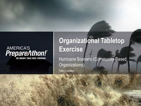 Organizational Tabletop Exercise 1 Hurricane Scenario (Community-Based Organizations) Date | Location.
