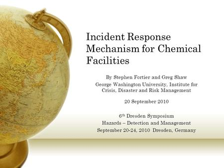 Incident Response Mechanism for Chemical Facilities By Stephen Fortier and Greg Shaw George Washington University, Institute for Crisis, Disaster and Risk.
