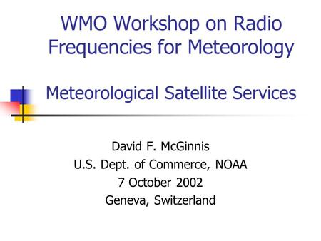 WMO Workshop on Radio Frequencies for Meteorology Meteorological Satellite Services David F. McGinnis U.S. Dept. of Commerce, NOAA 7 October 2002 Geneva,