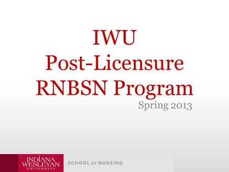 IWU Post-Licensure RNBSN Program Spring 2013. Where Are We Now? Headlines Read: – Changing Requirements Send Nurses Back to School -NYTimes.com Changing.