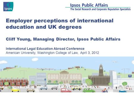 Employer perceptions of international education and UK degrees Cliff Young, Managing Director, Ipsos Public Affairs International Legal Education Abroad.