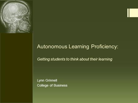 Autonomous Learning Proficiency: Getting students to think about their learning Lynn Grinnell College of Business.
