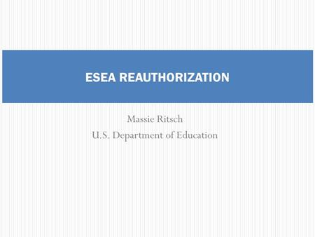 Massie Ritsch U.S. Department of Education ESEA REAUTHORIZATION.