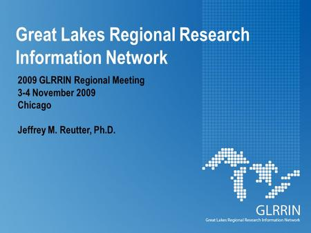 Great Lakes Regional Research Information Network 2009 GLRRIN Regional Meeting 3-4 November 2009 Chicago Jeffrey M. Reutter, Ph.D.
