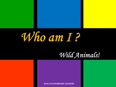 Who am I ? Wild Animals! www.chroniclebooks.com/kids.