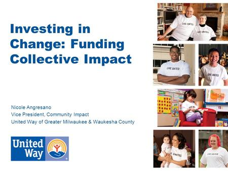 Investing in Change: Funding Collective Impact Nicole Angresano Vice President, Community Impact United Way of Greater Milwaukee & Waukesha County.