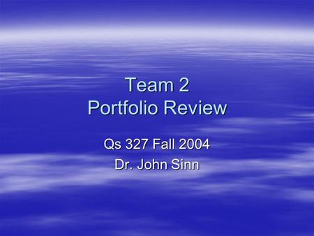 Team 2 Portfolio Review Qs 327 Fall 2004 Dr. John Sinn.
