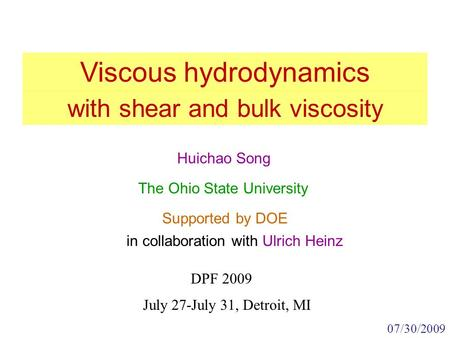 Viscous hydrodynamics DPF 2009 Huichao Song The Ohio State University Supported by DOE 07/30/2009 July 27-July 31, Detroit, MI with shear and bulk viscosity.