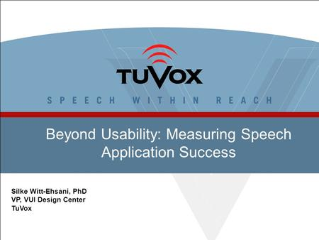 Beyond Usability: Measuring Speech Application Success Silke Witt-Ehsani, PhD VP, VUI Design Center TuVox.