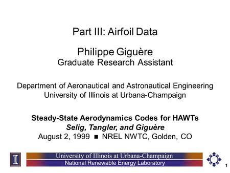 1 Part III: Airfoil Data Philippe Giguère Graduate Research Assistant Steady-State Aerodynamics Codes for HAWTs Selig, Tangler, and Giguère August 2, 1999.
