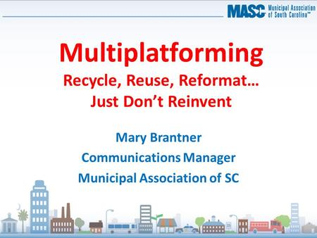 Multiplatforming Recycle, Reuse, Reformat… Just Don't Reinvent Mary Brantner Communications Manager Municipal Association of SC.