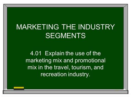 MARKETING THE INDUSTRY SEGMENTS 4.01 Explain the use of the marketing mix and promotional mix in the travel, tourism, and recreation industry.