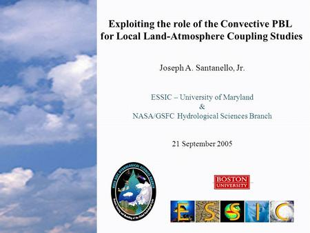 Exploiting the role of the Convective PBL for Local Land-Atmosphere Coupling Studies Joseph A. Santanello, Jr. ESSIC – University of Maryland & NASA/GSFC.