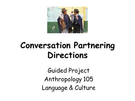 Conversation Partnering Directions Guided Project Anthropology 105 Language & Culture.