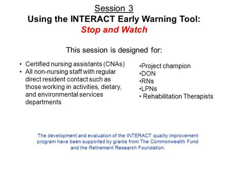 Session 3 Using the INTERACT Early Warning Tool: Stop and Watch This session is designed for: Certified nursing assistants (CNAs) All non-nursing staff.