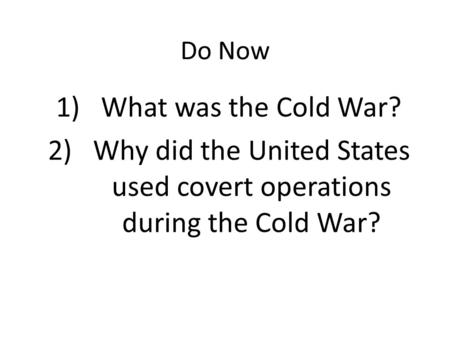 Do Now 1)What was the Cold War? 2)Why did the United States used covert operations during the Cold War?