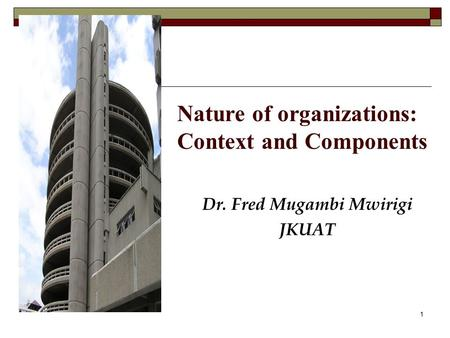 Nature of organizations: Context and Components Dr. Fred Mugambi Mwirigi JKUAT 1.