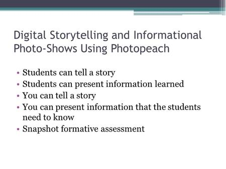 Digital Storytelling and Informational Photo-Shows Using Photopeach Students can tell a story Students can present information learned You can tell a story.
