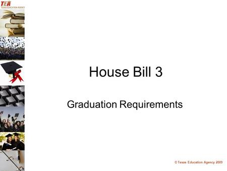 © Texas Education Agency 2009 House Bill 3 Graduation Requirements.