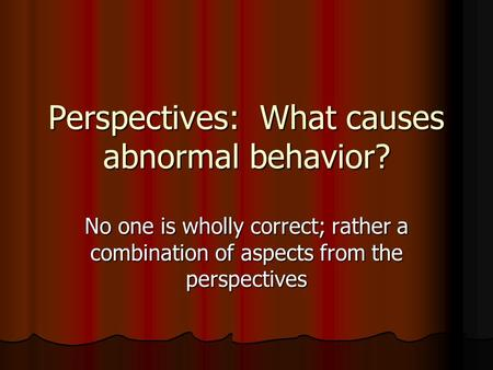 Perspectives: What causes abnormal behavior? No one is wholly correct; rather a combination of aspects from the perspectives.