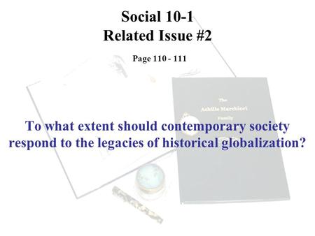 Social 10-1 Related Issue #2 Page 110 - 111 To what extent should contemporary society respond to the legacies of historical globalization?