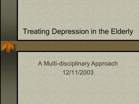 Treating Depression in the Elderly A Multi-disciplinary Approach 12/11/2003.