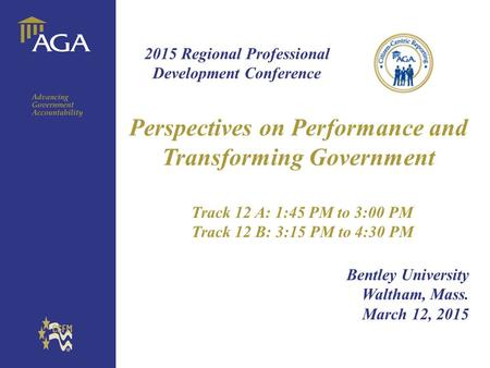 General title Perspectives on Performance and Transforming Government Track 12 A: 1:45 PM to 3:00 PM Track 12 B: 3:15 PM to 4:30 PM Bentley University.