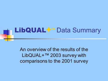 LibQUAL + ™ Data Summary An overview of the results of the LibQUAL+™ 2003 survey with comparisons to the 2001 survey.