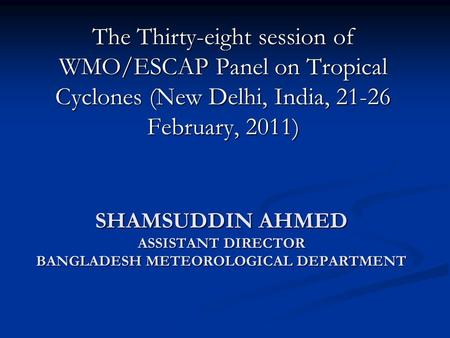 SHAMSUDDIN AHMED ASSISTANT DIRECTOR BANGLADESH METEOROLOGICAL DEPARTMENT The Thirty-eight session of WMO/ESCAP Panel on Tropical Cyclones (New Delhi, India,