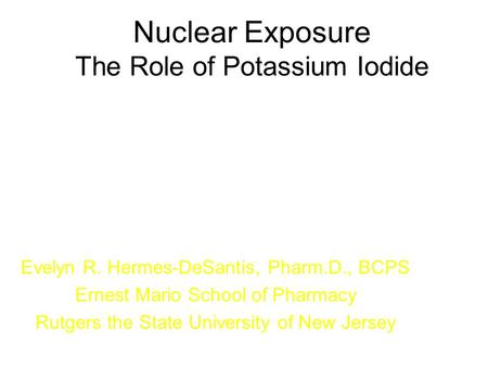 Nuclear Exposure The Role of Potassium Iodide Evelyn R. Hermes-DeSantis, Pharm.D., BCPS Ernest Mario School of Pharmacy Rutgers the State University of.