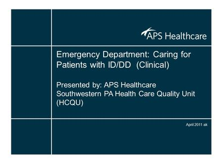 Emergency Department: Caring for Patients with ID/DD (Clinical) Presented by: APS Healthcare Southwestern PA Health Care Quality Unit (HCQU) April 2011.