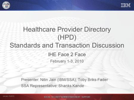 January 19,2010 SOCIAL SECURITY ADMINISTRATION-HIT SUPPORT Healthcare Provider Directory (HPD) Standards and Transaction Discussion IHE Face 2 Face February.