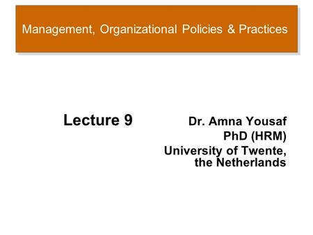 Management, Organizational Policies & Practices Lecture 9 Dr. Amna Yousaf PhD (HRM) University of Twente, the Netherlands.
