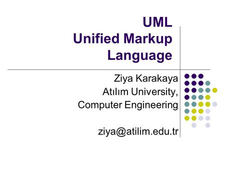 UML Unified Markup Language Ziya Karakaya Atılım University, Computer Engineering