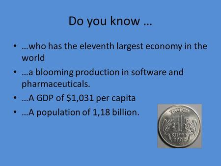 Do you know … …who has the eleventh largest economy in the world …a blooming production in software and pharmaceuticals. …A GDP of $1,031 per capita …A.