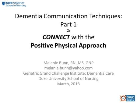 Dementia Communication Techniques: Part 1 Or CONNECT with the Positive Physical Approach Melanie Bunn, RN, MS, GNP Geriatric Grand.
