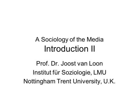 A Sociology of the Media Introduction II Prof. Dr. Joost van Loon Institut für Soziologie, LMU Nottingham Trent University, U.K.